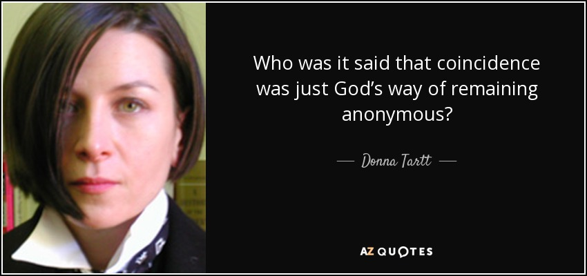 Who was it said that coincidence was just God's way of remaining anonymous? - Donna Tartt