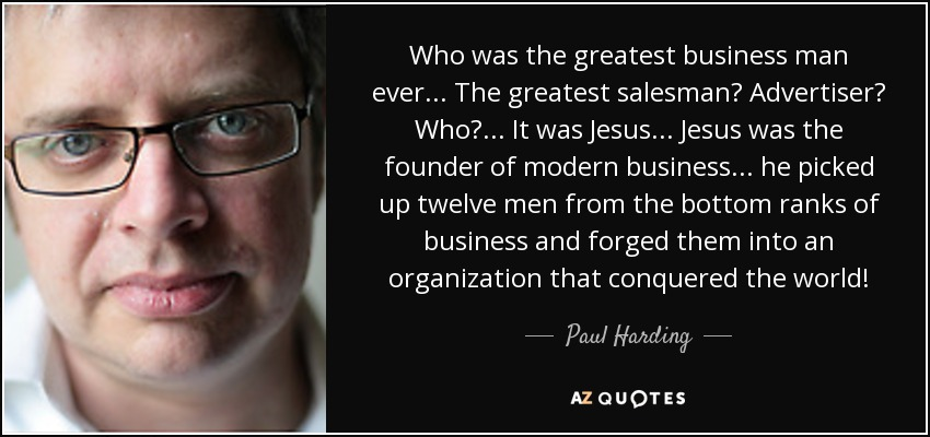 Paul Harding quote: Who was the greatest business man ever. . . The...