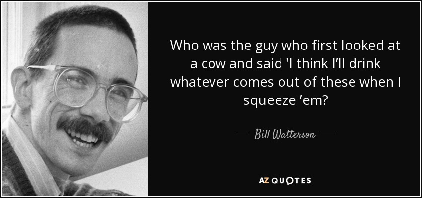 Who was the guy who first looked at a cow and said 'I think I'll drink whatever comes out of these when I squeeze 'em? - Bill Watterson