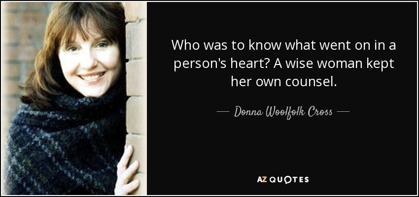 Who was to know what went on in a person's heart? A wise woman kept her own counsel. - Donna Woolfolk Cross