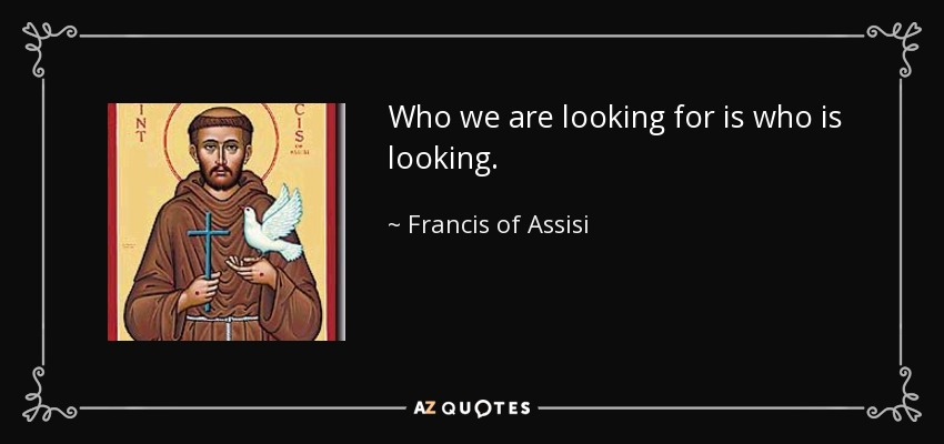 Who we are looking for is who is looking. - Francis of Assisi