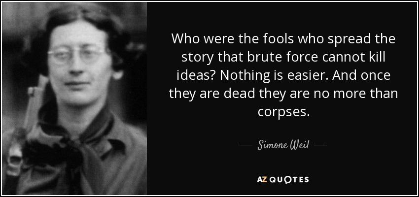 Who were the fools who spread the story that brute force cannot kill ideas? Nothing is easier. And once they are dead they are no more than corpses. - Simone Weil