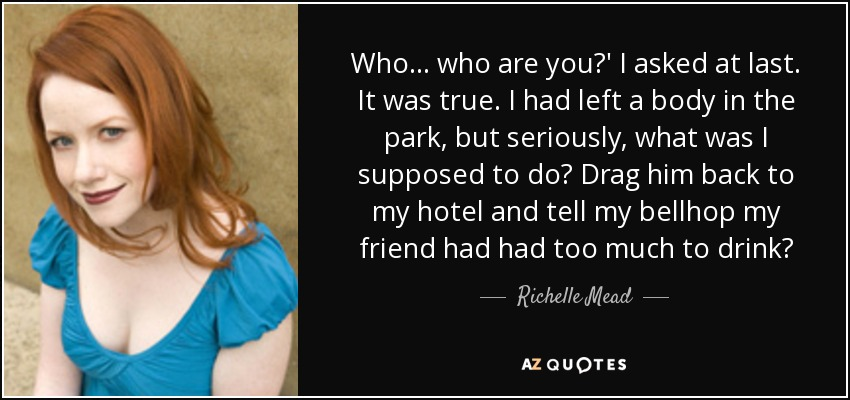 Who... who are you?' I asked at last. It was true. I had left a body in the park, but seriously, what was I supposed to do? Drag him back to my hotel and tell my bellhop my friend had had too much to drink? - Richelle Mead