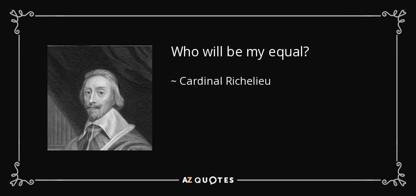 Who will be my equal? - Cardinal Richelieu