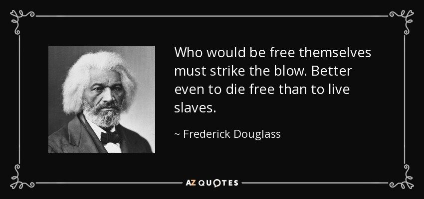 Who would be free themselves must strike the blow. Better even to die free than to live slaves. - Frederick Douglass