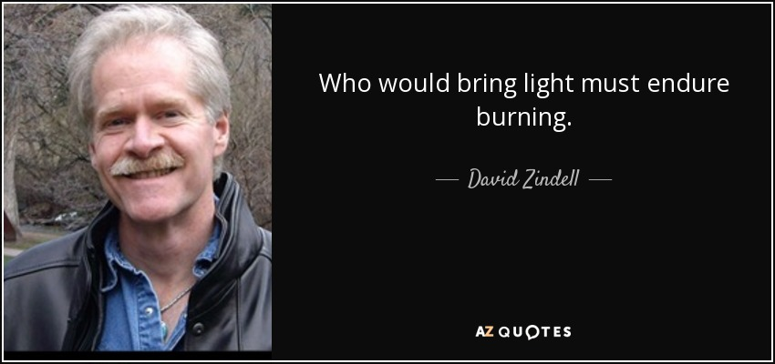 Who would bring light must endure burning. - David Zindell