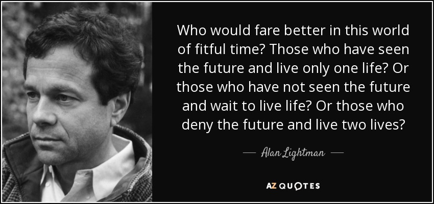 Who would fare better in this world of fitful time? Those who have seen the future and live only one life? Or those who have not seen the future and wait to live life? Or those who deny the future and live two lives? - Alan Lightman