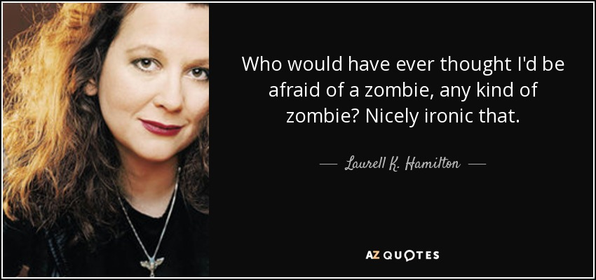 Who would have ever thought I'd be afraid of a zombie, any kind of zombie? Nicely ironic that. - Laurell K. Hamilton