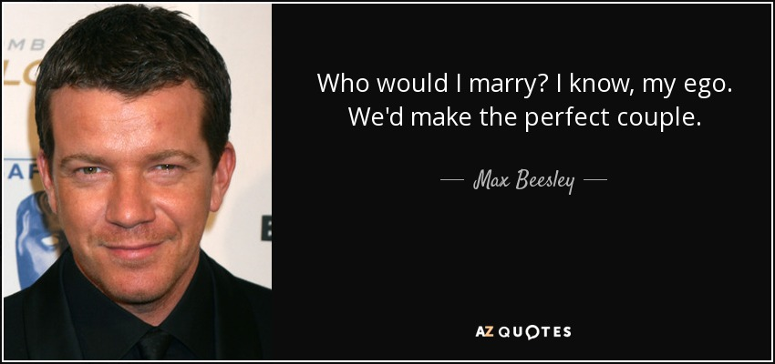 Who would I marry? I know, my ego. We'd make the perfect couple. - Max Beesley