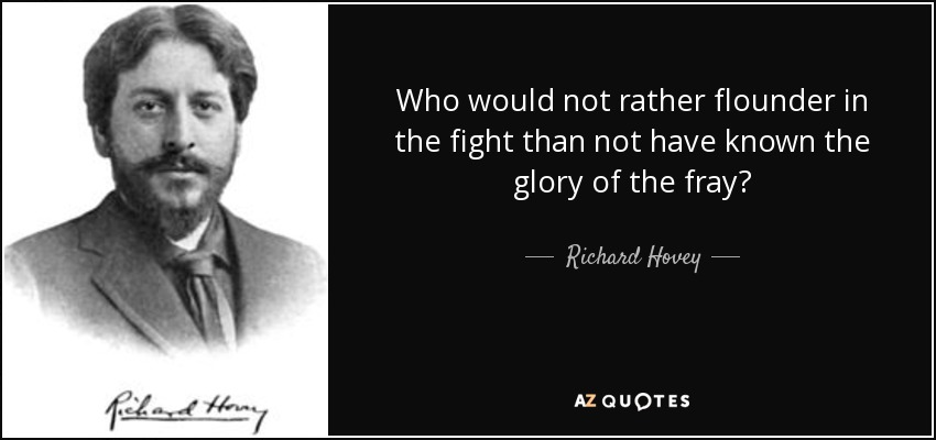 Who would not rather flounder in the fight than not have known the glory of the fray? - Richard Hovey