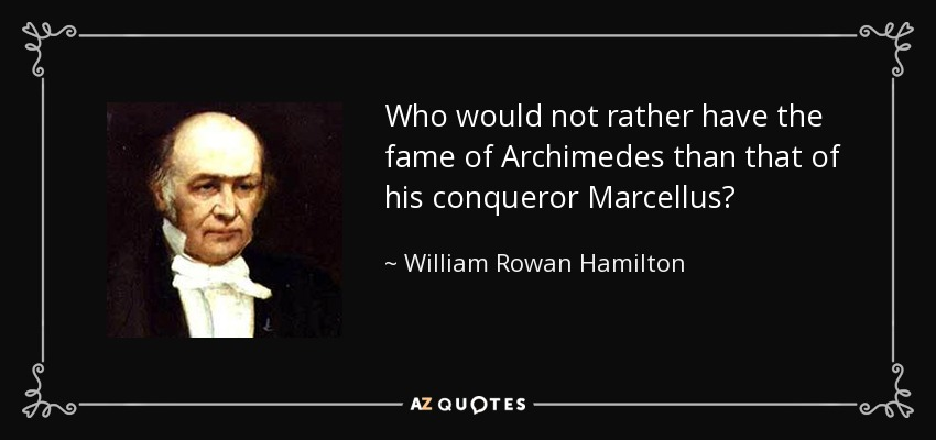 Who would not rather have the fame of Archimedes than that of his conqueror Marcellus? - William Rowan Hamilton