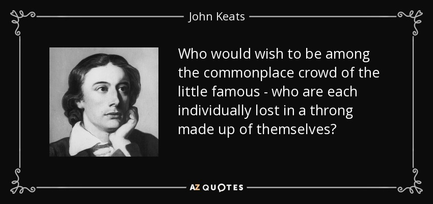 Who would wish to be among the commonplace crowd of the little famous - who are each individually lost in a throng made up of themselves? - John Keats