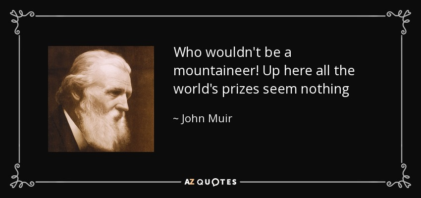 Who wouldn't be a mountaineer! Up here all the world's prizes seem nothing - John Muir
