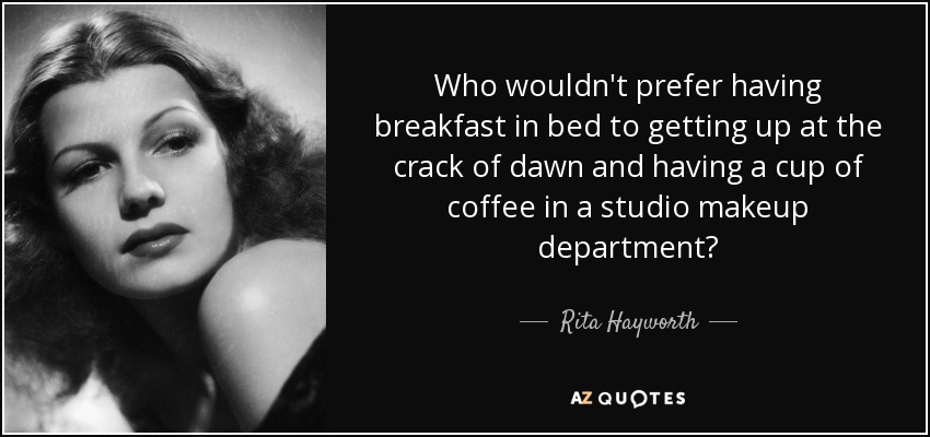 Who wouldn't prefer having breakfast in bed to getting up at the crack of dawn and having a cup of coffee in a studio makeup department? - Rita Hayworth