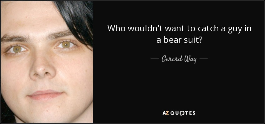 Who wouldn't want to catch a guy in a bear suit? - Gerard Way