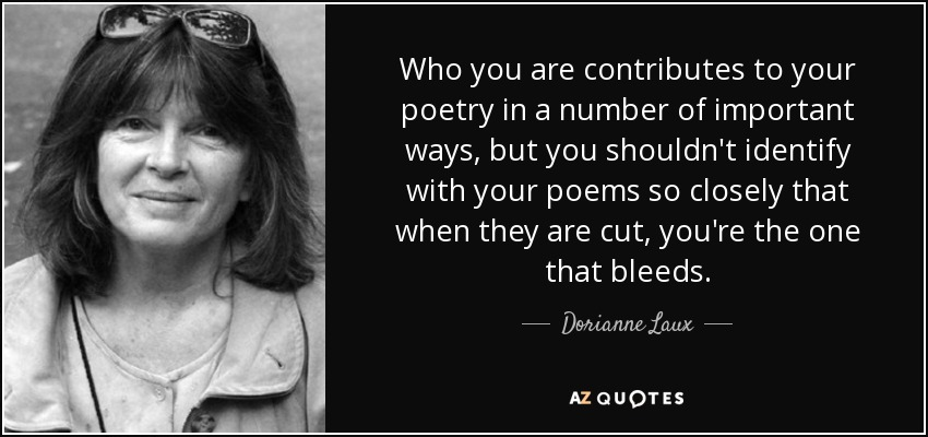 Who you are contributes to your poetry in a number of important ways, but you shouldn't identify with your poems so closely that when they are cut, you're the one that bleeds. - Dorianne Laux