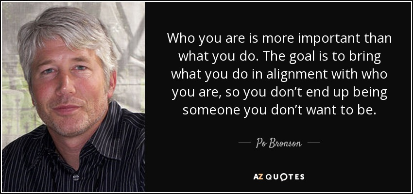 Who you are is more important than what you do. The goal is to bring what you do in alignment with who you are, so you don't end up being someone you don't want to be. - Po Bronson