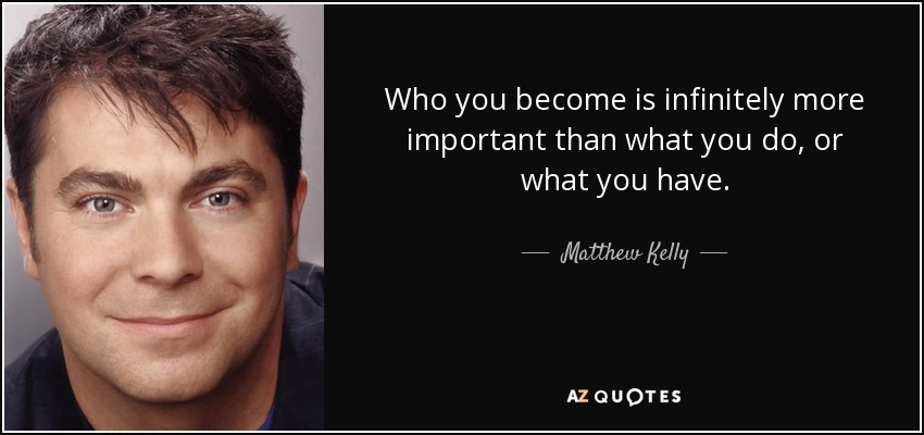 Who you become is infinitely more important than what you do, or what you have. - Matthew Kelly