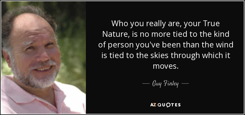 Who you really are, your True Nature, is no more tied to the kind of person you've been than the wind is tied to the skies through which it moves. - Guy Finley