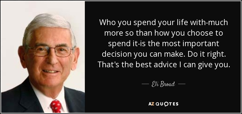 Who you spend your life with-much more so than how you choose to spend it-is the most important decision you can make. Do it right. That's the best advice I can give you. - Eli Broad