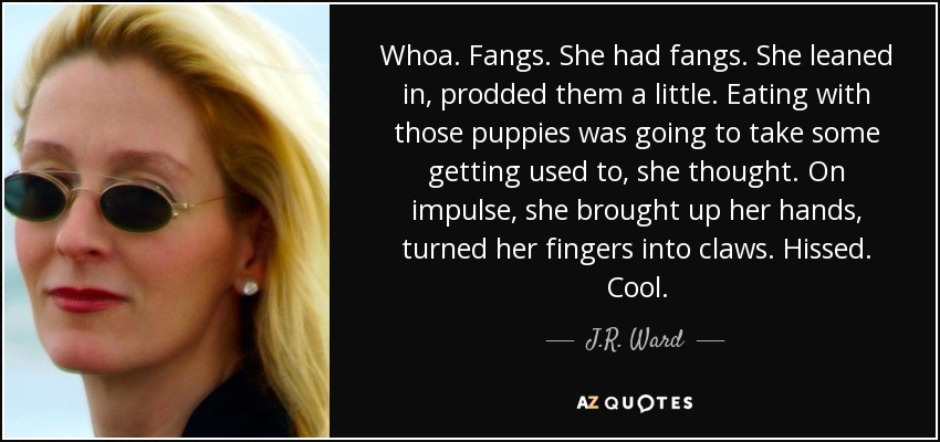 Whoa. Fangs. She had fangs. She leaned in, prodded them a little. Eating with those puppies was going to take some getting used to, she thought. On impulse, she brought up her hands, turned her fingers into claws. Hissed. Cool. - J.R. Ward
