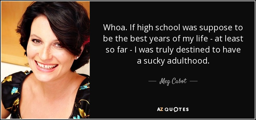 Whoa. If high school was suppose to be the best years of my life - at least so far - I was truly destined to have a sucky adulthood. - Meg Cabot