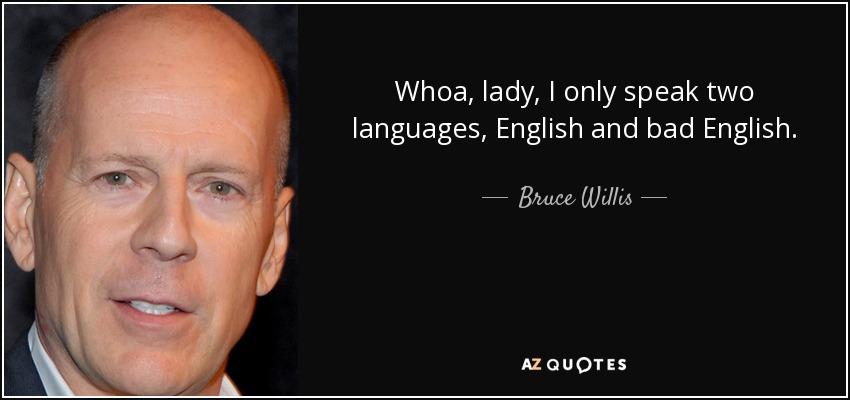 Whoa, lady, I only speak two languages, English and bad English. - Bruce Willis