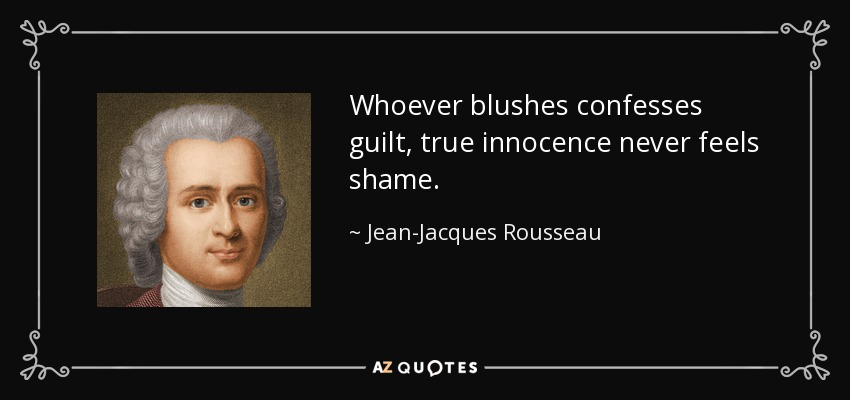 Whoever blushes confesses guilt, true innocence never feels shame. - Jean-Jacques Rousseau
