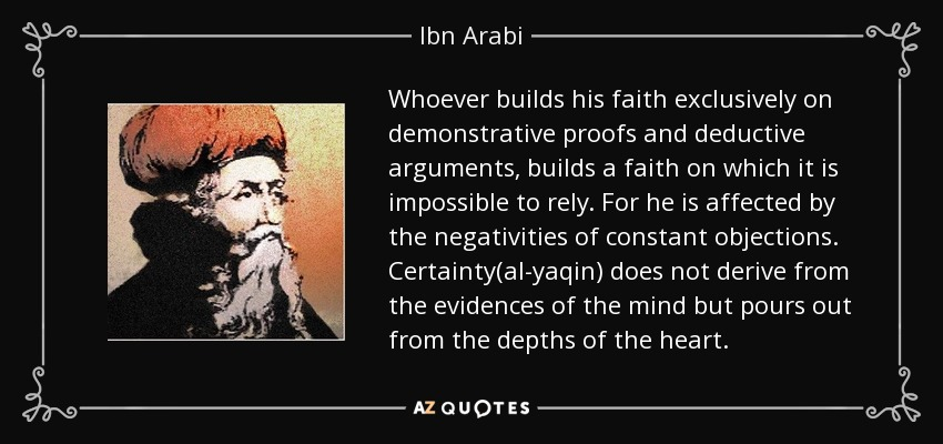Whoever builds his faith exclusively on demonstrative proofs and deductive arguments, builds a faith on which it is impossible to rely. For he is affected by the negativities of constant objections. Certainty(al-yaqin) does not derive from the evidences of the mind but pours out from the depths of the heart. - Ibn Arabi