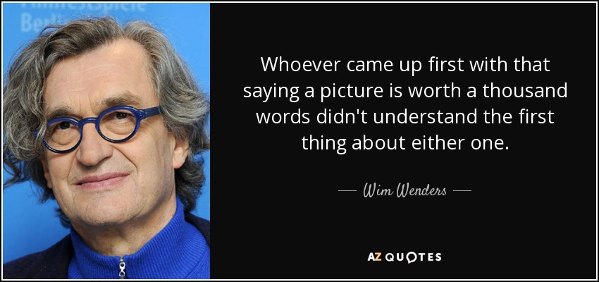 Whoever came up first with that saying a picture is worth a thousand words didn't understand the first thing about either one. - Wim Wenders