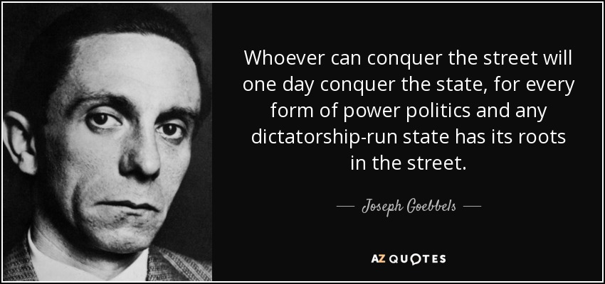 Whoever can conquer the street will one day conquer the state, for every form of power politics and any dictatorship-run state has its roots in the street. - Joseph Goebbels