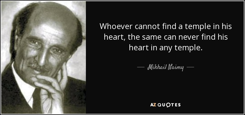 Whoever cannot find a temple in his heart, the same can never find his heart in any temple. - Mikhail Naimy