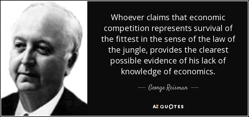 Whoever claims that economic competition represents survival of the fittest in the sense of the law of the jungle, provides the clearest possible evidence of his lack of knowledge of economics. - George Reisman