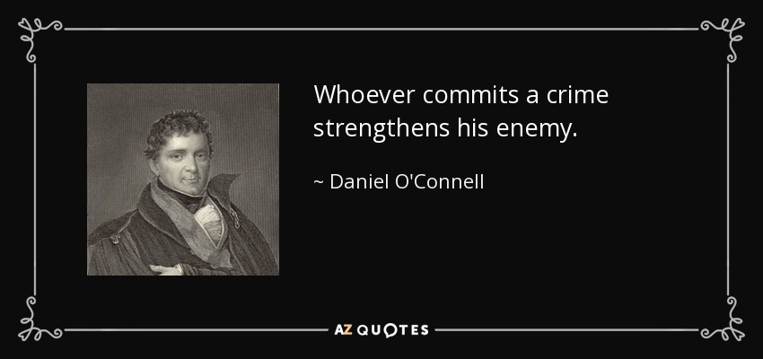 Whoever commits a crime strengthens his enemy. - Daniel O'Connell