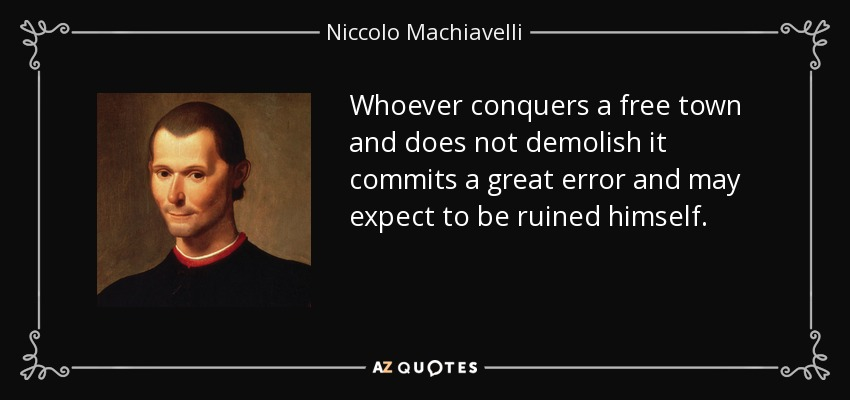 Whoever conquers a free town and does not demolish it commits a great error and may expect to be ruined himself. - Niccolo Machiavelli