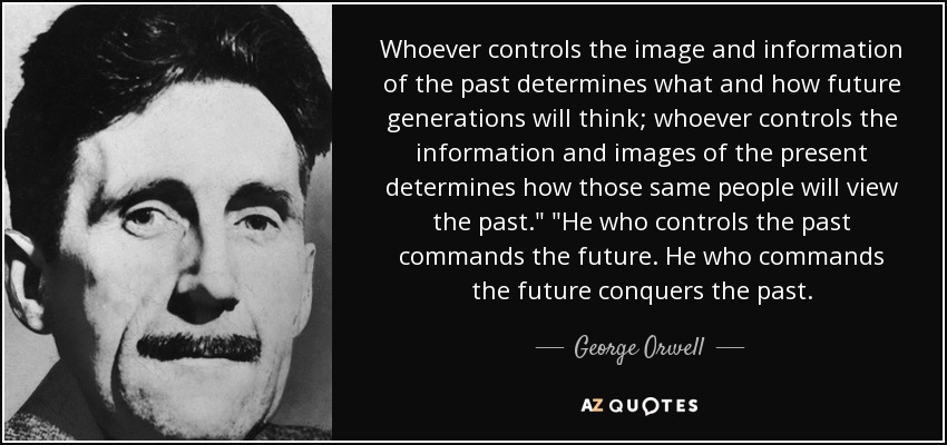 Whoever controls the image and information of the past determines what and how future generations will think; whoever controls the information and images of the present determines how those same people will view the past.
