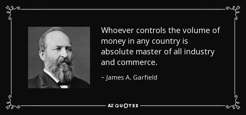 Whoever controls the volume of money in any country is absolute master of all industry and commerce. - James A. Garfield
