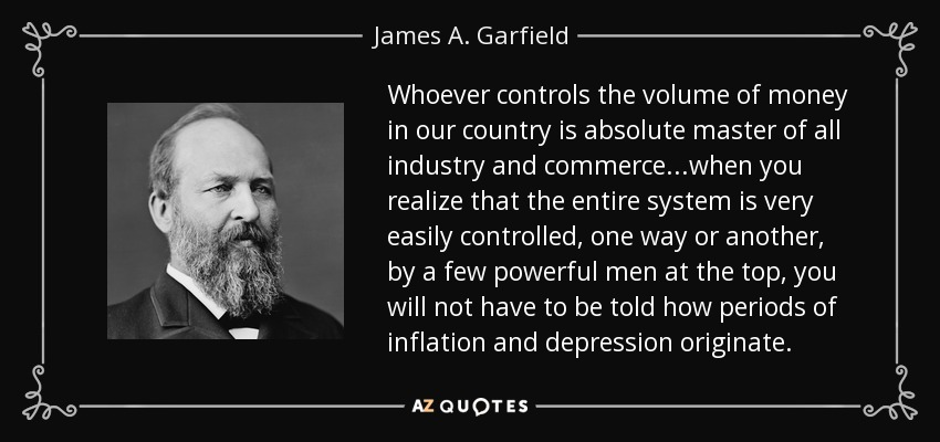 Whoever controls the volume of money in our country is absolute master of all industry and commerce...when you realize that the entire system is very easily controlled, one way or another, by a few powerful men at the top, you will not have to be told how periods of inflation and depression originate. - James A. Garfield