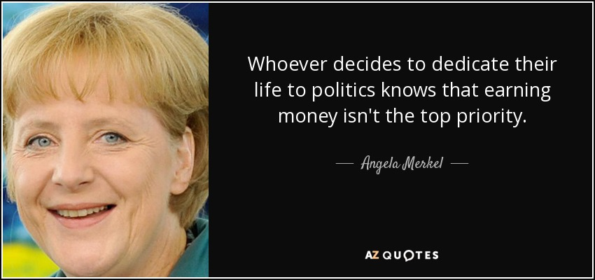 Whoever decides to dedicate their life to politics knows that earning money isn't the top priority. - Angela Merkel