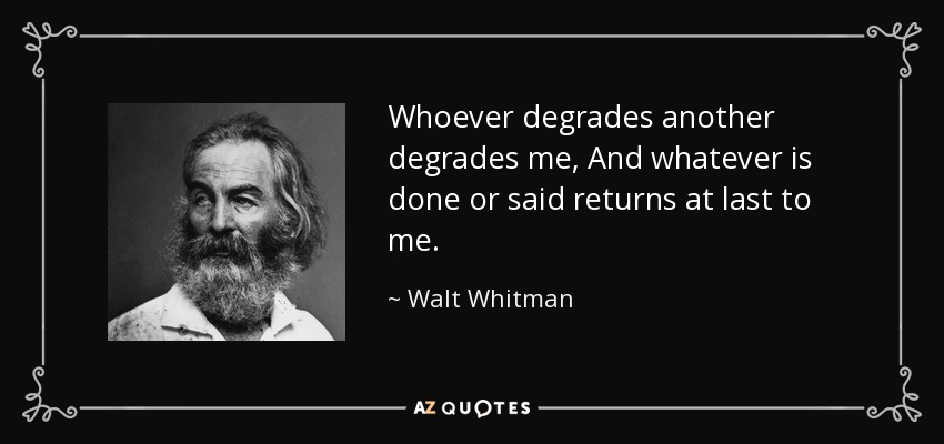 Whoever degrades another degrades me, And whatever is done or said returns at last to me. - Walt Whitman