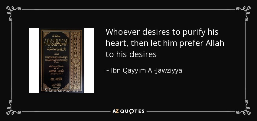 Whoever desires to purify his heart, then let him prefer Allah to his desires - Ibn Qayyim Al-Jawziyya