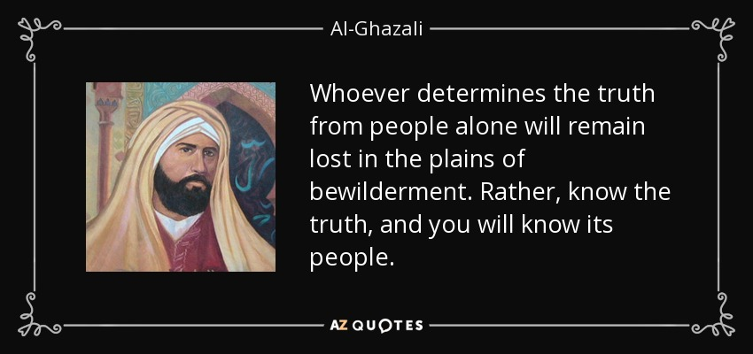 Whoever determines the truth from people alone will remain lost in the plains of bewilderment. Rather, know the truth, and you will know its people. - Al-Ghazali