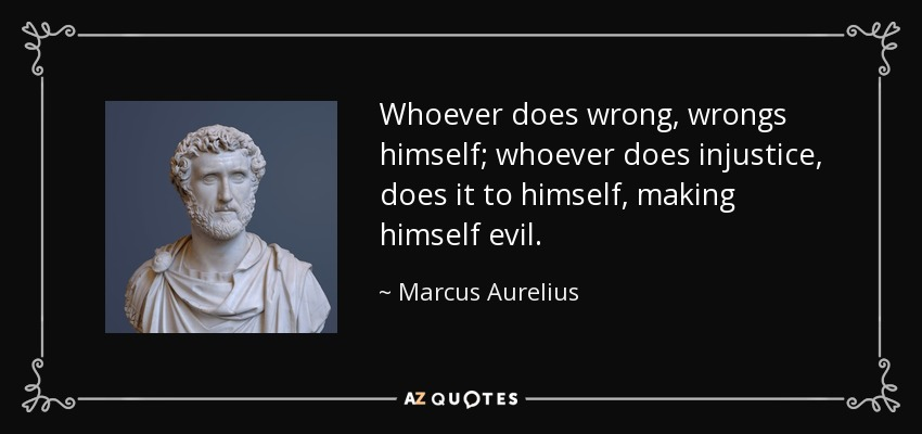 Whoever does wrong, wrongs himself; whoever does injustice, does it to himself, making himself evil. - Marcus Aurelius
