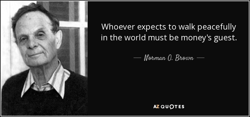 Whoever expects to walk peacefully in the world must be money's guest. - Norman O. Brown