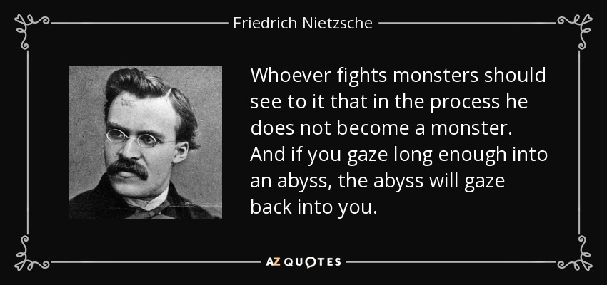 Whoever fights monsters should see to it that in the process he does not become a monster. And if you gaze long enough into an abyss, the abyss will gaze back into you. - Friedrich Nietzsche