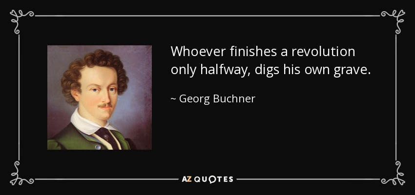 Whoever finishes a revolution only halfway, digs his own grave. - Georg Buchner