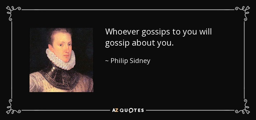 Whoever gossips to you will gossip about you. - Philip Sidney