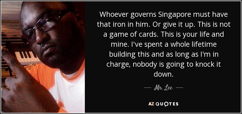 Whoever governs Singapore must have that iron in him. Or give it up. This is not a game of cards. This is your life and mine. I've spent a whole lifetime building this and as long as I'm in charge, nobody is going to knock it down. - Mr. Lee