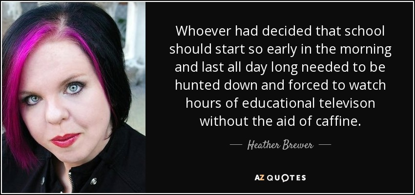 Whoever had decided that school should start so early in the morning and last all day long needed to be hunted down and forced to watch hours of educational televison without the aid of caffine. - Heather Brewer