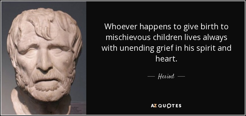 Whoever happens to give birth to mischievous children lives always with unending grief in his spirit and heart. - Hesiod